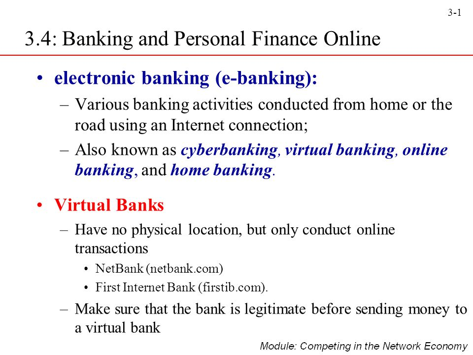 3-2 Online Banking Capabilities –View current account balances and history at anytime –Access to statements –Pay bills online –Download account transactions –Transfer money between accounts –Balance accounts –Communicate with the bank –Access information anytime –Access information anywhere –Use additional services 3.4: Banking and Personal Finance Online