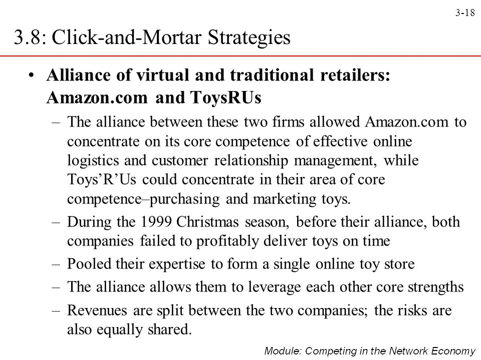 3-18 3.8: Click-and-Mortar Strategies Alliance of virtual and traditional retailers: Amazon.com and ToysRUs –The alliance between these two firms allo
