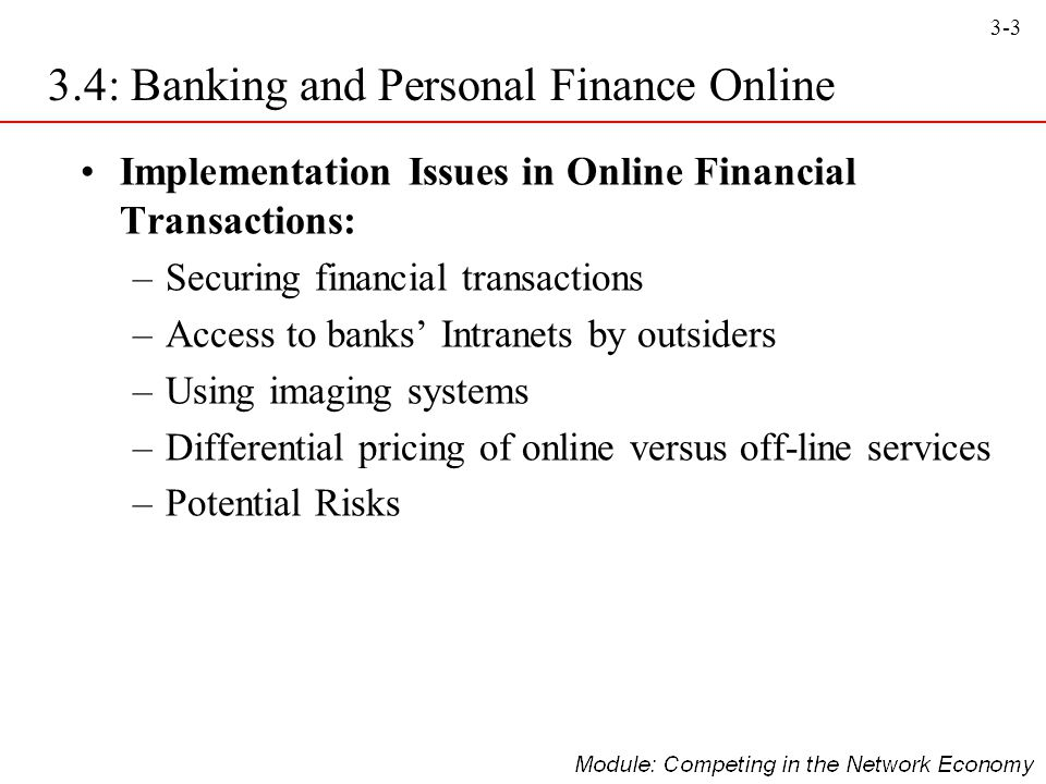 3-4 Personal Finance Services Online –Bill paying and electronic check writing –Tracking of bank accounts, expenditures, and credit cards –Portfolio management –Investment tracking and monitoring –Stock quotes and past and current prices of stocks –Personal budget organisation –Record keeping of cash flow and profit and loss analysis –Tax services –Retirement goals, planning, and budgeting 3.4: Banking and Personal Finance Online