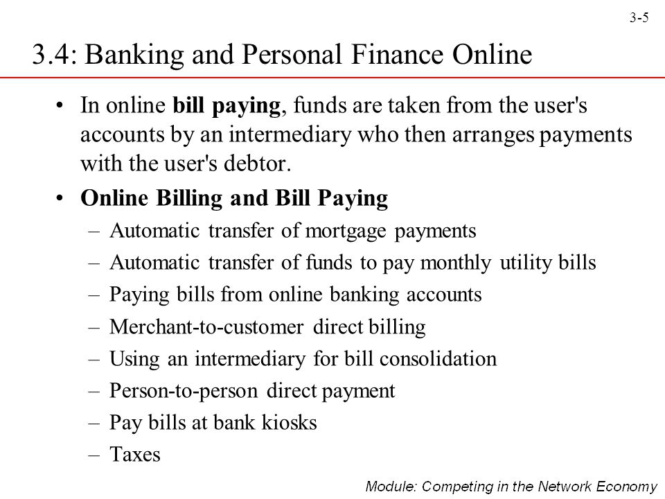 3-5 In online bill paying, funds are taken from the user's accounts by an intermediary who then arranges payments with the user's debtor. Online Billi