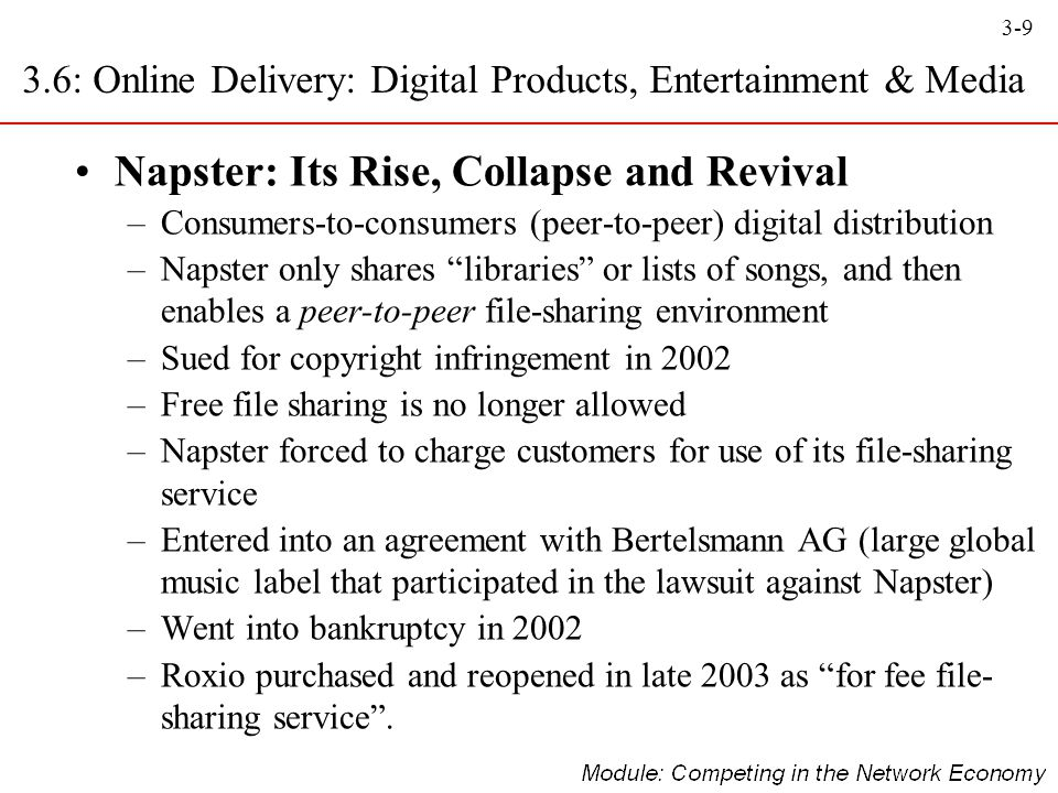 "3-9 Napster: Its Rise, Collapse and Revival –Consumers-to-consumers (peer-to-peer) digital distribution –Napster only shares ""libraries"" or lists of s"
