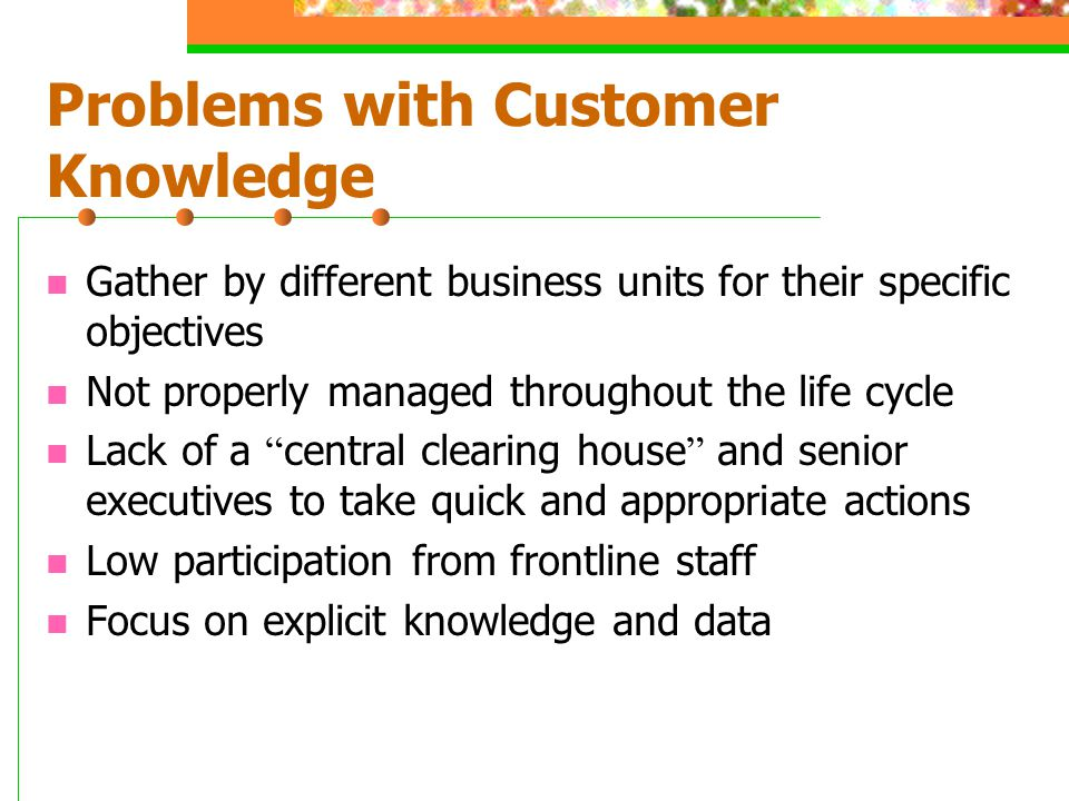 Problems with Customer Knowledge Gather by different business units for their specific objectives Not properly managed throughout the life cycle Lack