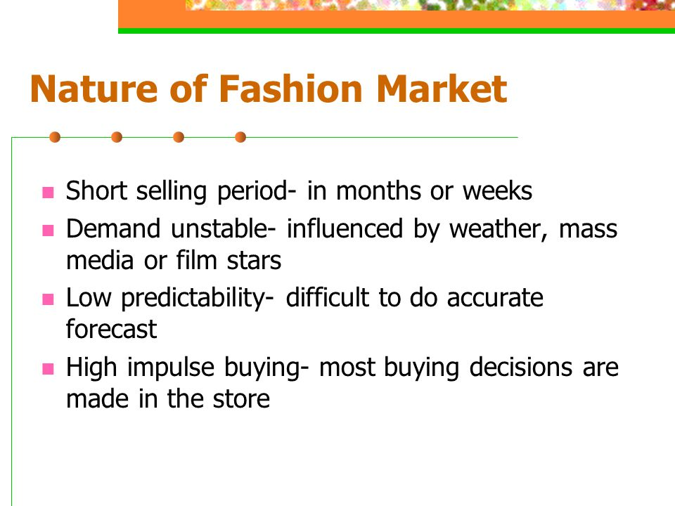 Nature of Fashion Market Short selling period- in months or weeks Demand unstable- influenced by weather, mass media or film stars Low predictability-
