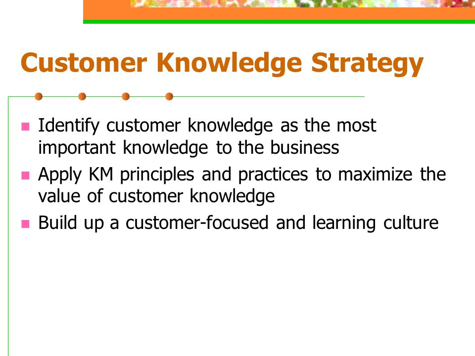 Customer Knowledge Strategy Identify customer knowledge as the most important knowledge to the business Apply KM principles and practices to maximize