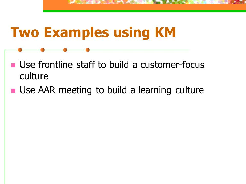Two Examples using KM Use frontline staff to build a customer-focus culture Use AAR meeting to build a learning culture