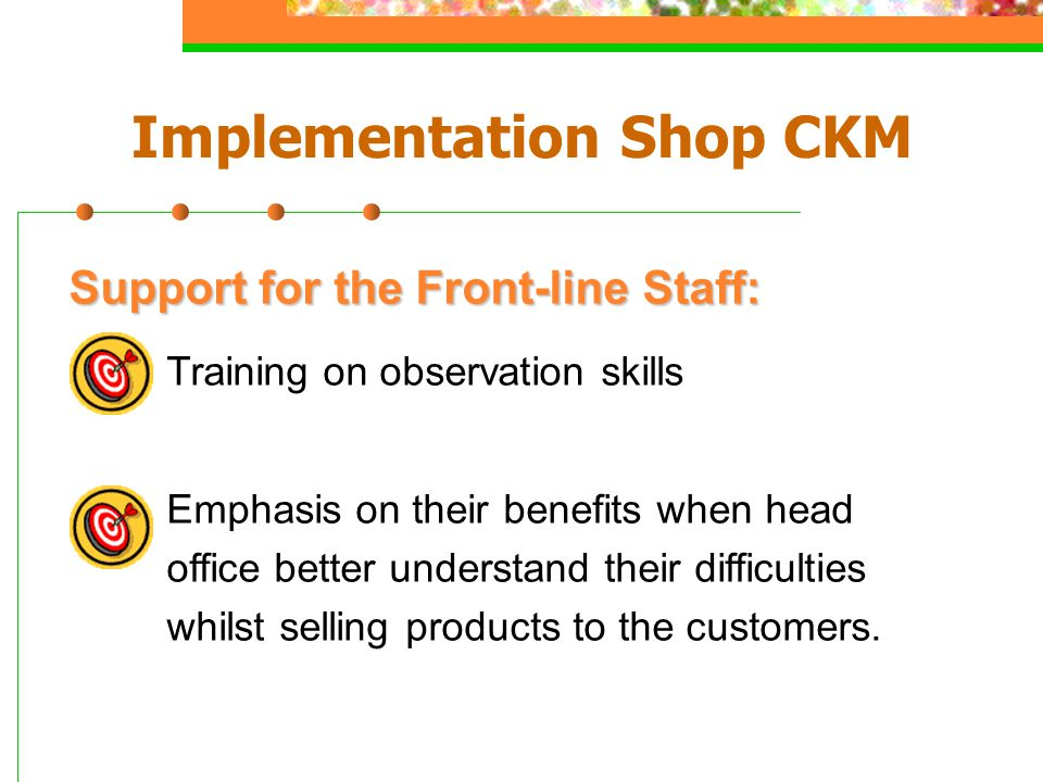 Support for the Front-line Staff: Training on observation skills Emphasis on their benefits when head office better understand their difficulties whil