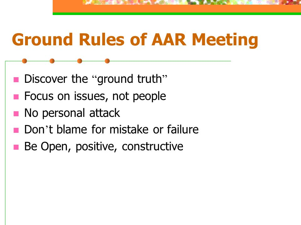Ground Rules of AAR Meeting Discover the ground truth Focus on issues, not people No personal attack Don ' t blame for mistake or failure Be Open, positive, constructive