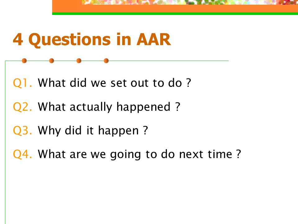 4 Questions in AAR Q1.What did we set out to do . Q2.What actually happened .