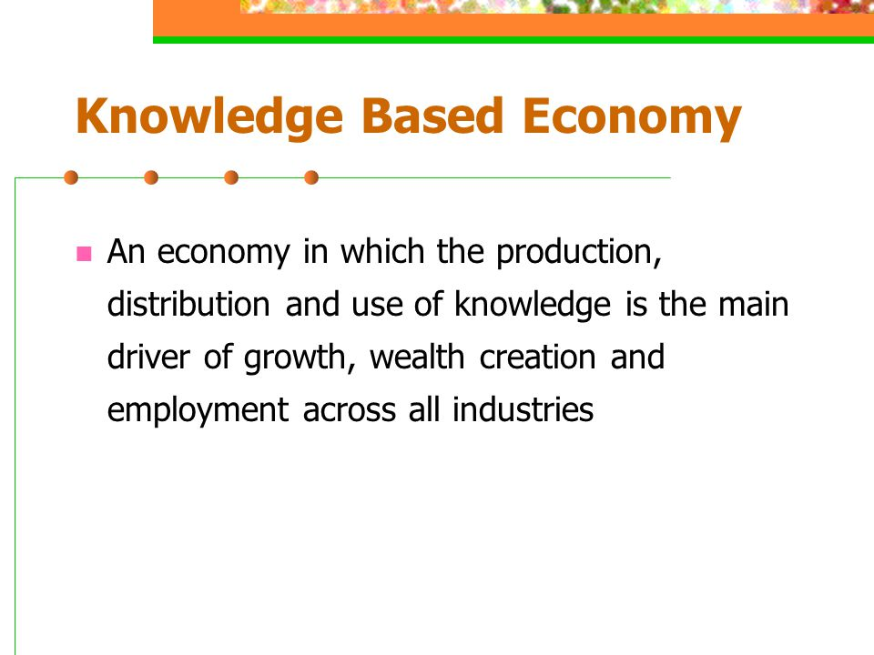 Knowledge Based Economy An economy in which the production, distribution and use of knowledge is the main driver of growth, wealth creation and employment across all industries