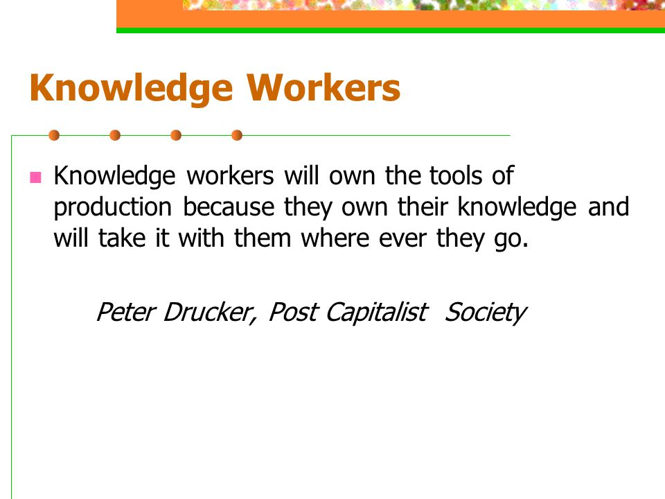 Knowledge Workers Knowledge workers will own the tools of production because they own their knowledge and will take it with them where ever they go.