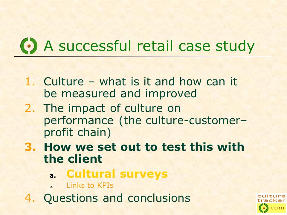 A successful retail case study 1.Culture – what is it and how can it be measured and improved 2.The impact of culture on performance (the culture-customer– profit chain) 3.How we set out to test this with the client a.