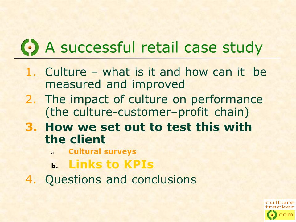 A successful retail case study 1.Culture – what is it and how can it be measured and improved 2.The impact of culture on performance (the culture-customer–profit chain) 3.How we set out to test this with the client a.