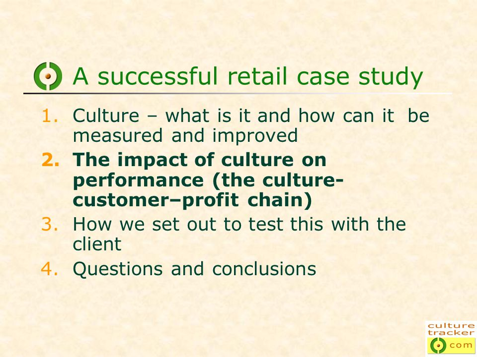 A successful retail case study 1.Culture – what is it and how can it be measured and improved 2.The impact of culture on performance (the culture- customer–profit chain) 3.How we set out to test this with the client 4.Questions and conclusions
