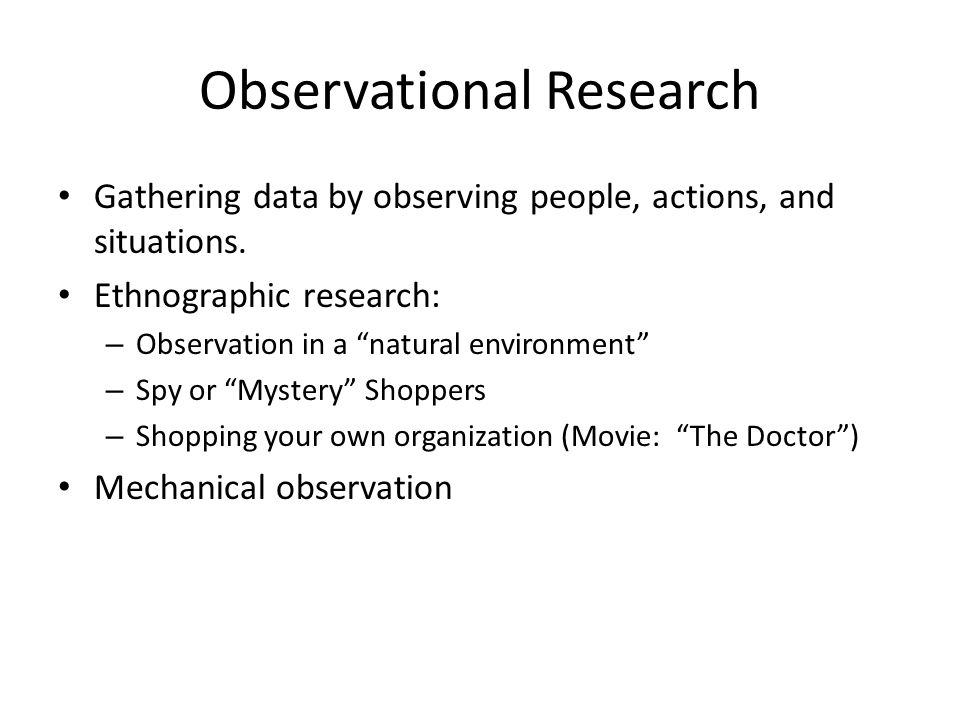 "Gathering data by observing people, actions, and situations. Ethnographic research: – Observation in a ""natural environment"" – Spy or ""Mystery"" Shoppe"
