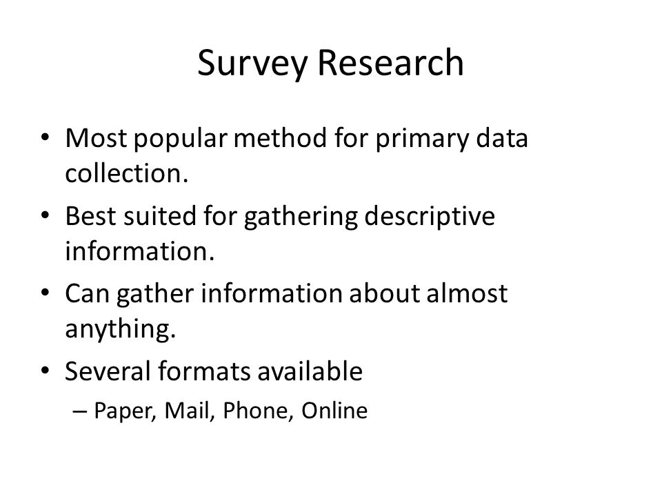 Most popular method for primary data collection. Best suited for gathering descriptive information. Can gather information about almost anything. Seve