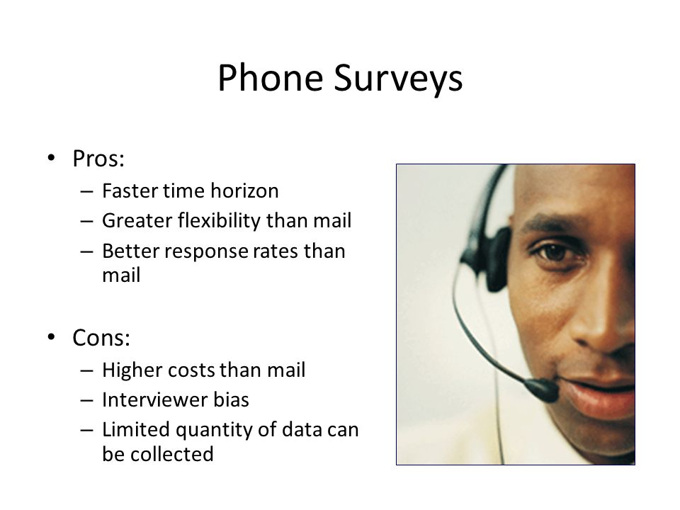 Phone Surveys Pros: – Faster time horizon – Greater flexibility than mail – Better response rates than mail Cons: – Higher costs than mail – Interviewer bias – Limited quantity of data can be collected