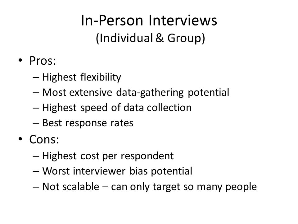 Pros: – Highest flexibility – Most extensive data-gathering potential – Highest speed of data collection – Best response rates Cons: – Highest cost per respondent – Worst interviewer bias potential – Not scalable – can only target so many people In-Person Interviews (Individual & Group)
