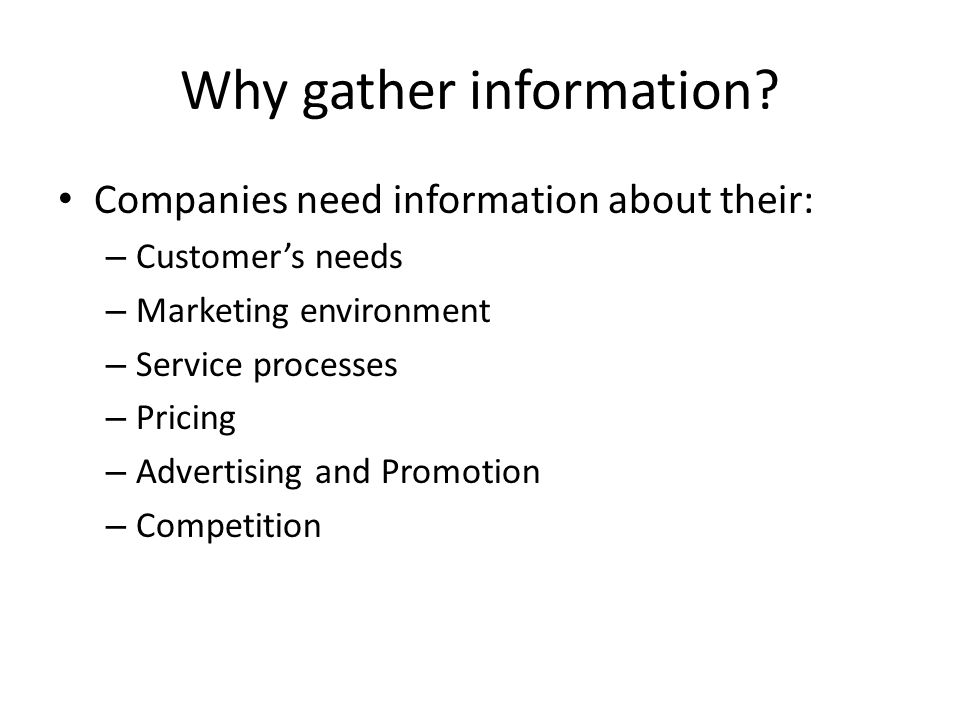 Why gather information? Companies need information about their: – Customer's needs – Marketing environment – Service processes – Pricing – Advertising