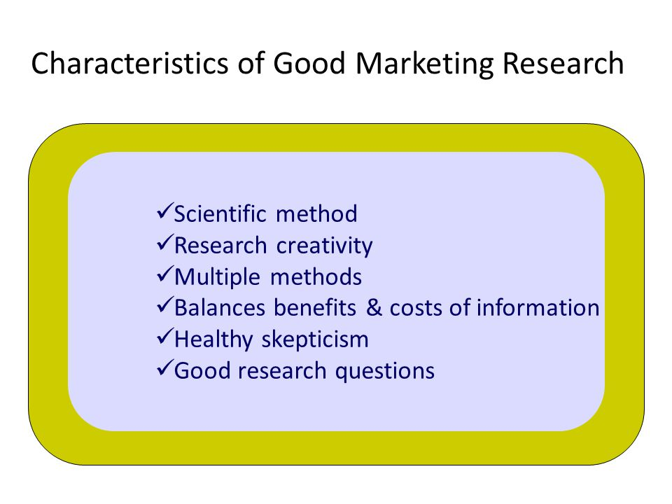 Characteristics of Good Marketing Research Scientific method Research creativity Multiple methods Balances benefits & costs of information Healthy skepticism Good research questions