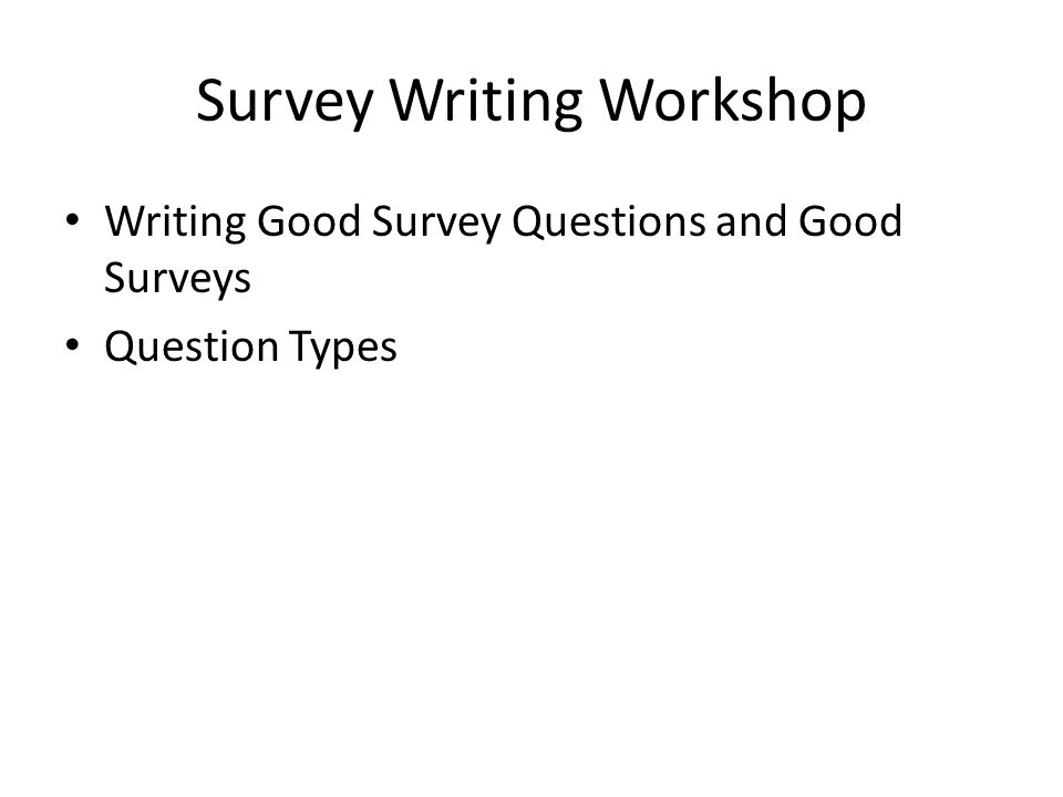 Survey Writing Workshop Writing Good Survey Questions and Good Surveys Question Types