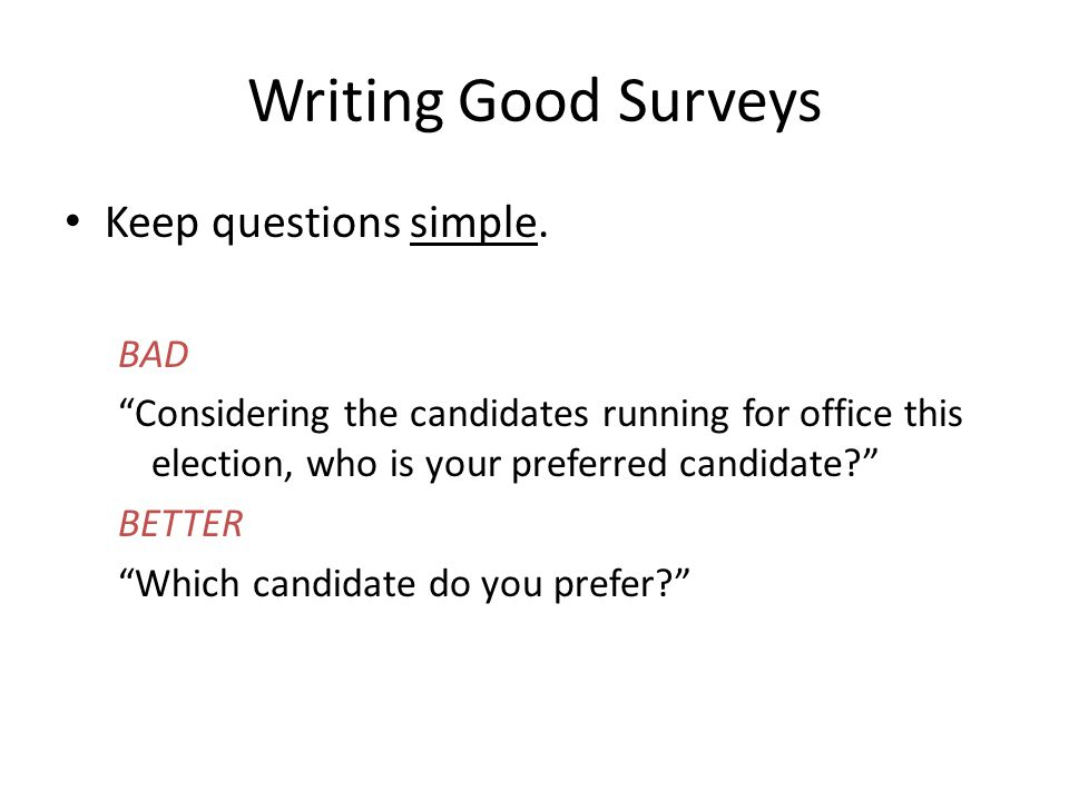 "Writing Good Surveys Keep questions simple. BAD ""Considering the candidates running for office this election, who is your preferred candidate?"" BETTER"