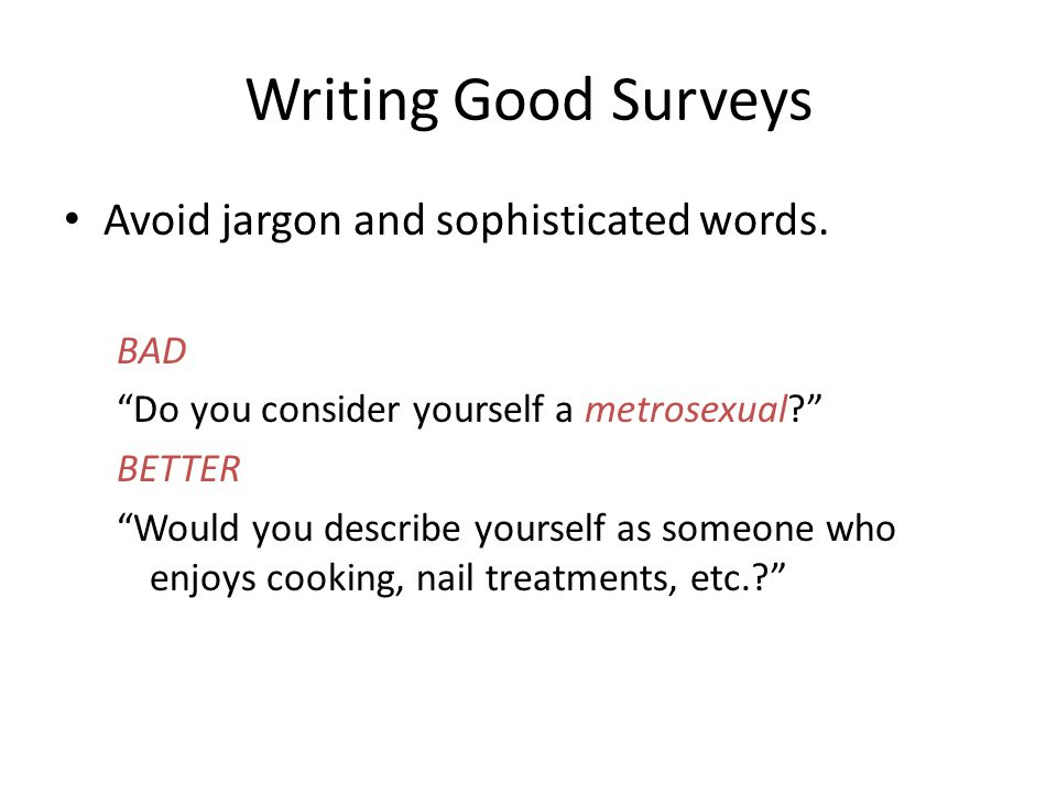 "Writing Good Surveys Avoid jargon and sophisticated words. BAD ""Do you consider yourself a metrosexual?"" BETTER ""Would you describe yourself as someon"