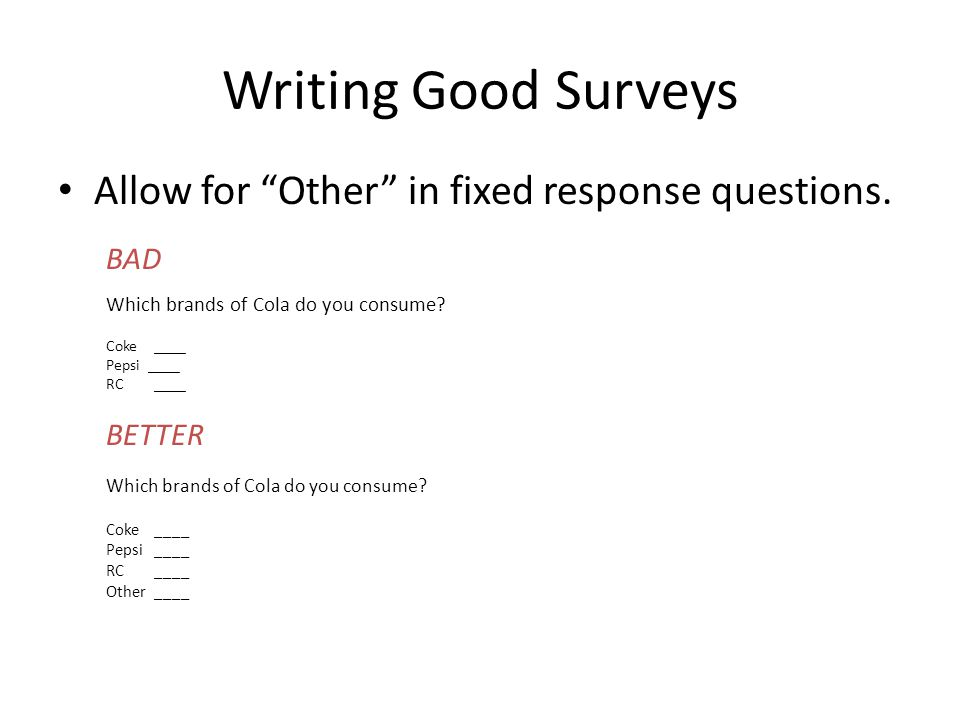 "Writing Good Surveys Allow for ""Other"" in fixed response questions. BAD Which brands of Cola do you consume? Coke ____ Pepsi ____ RC____ BETTER Which"