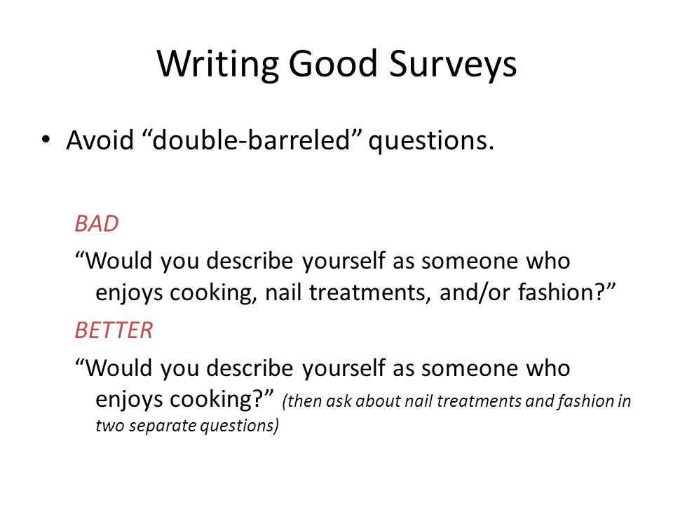 "Writing Good Surveys Avoid ""double-barreled"" questions. BAD ""Would you describe yourself as someone who enjoys cooking, nail treatments, and/or fashio"