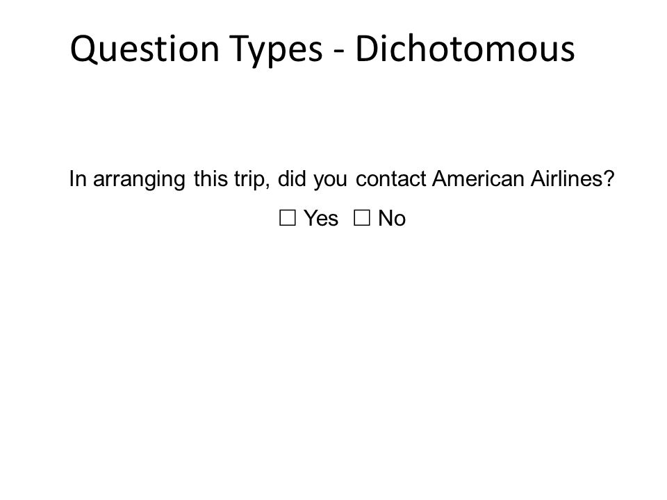 Question Types - Dichotomous In arranging this trip, did you contact American Airlines?  Yes  No