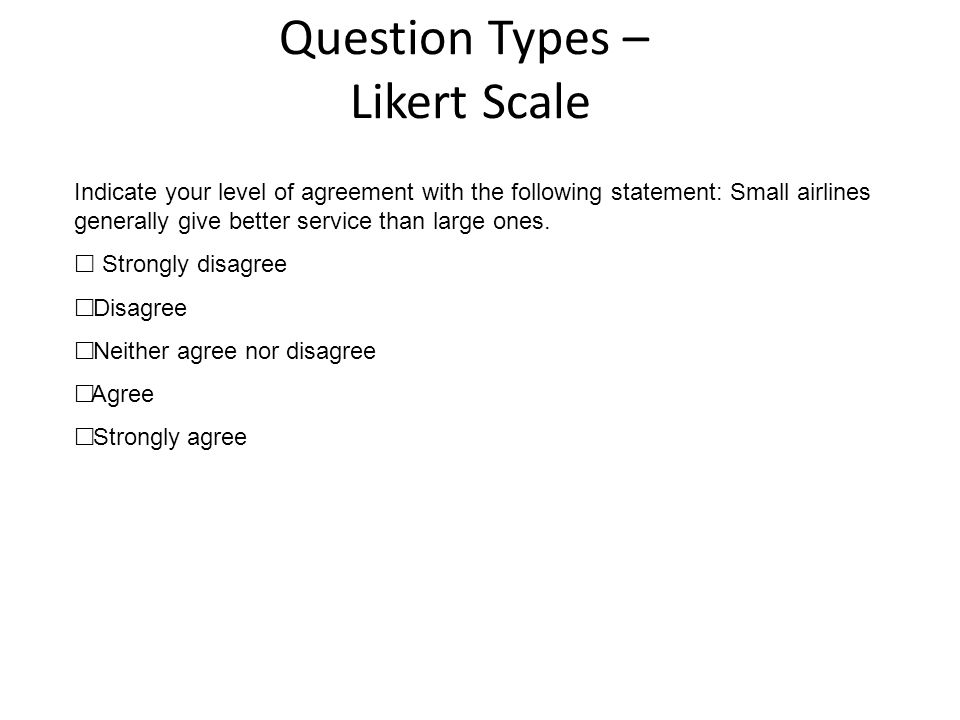 Question Types – Likert Scale Indicate your level of agreement with the following statement: Small airlines generally give better service than large o