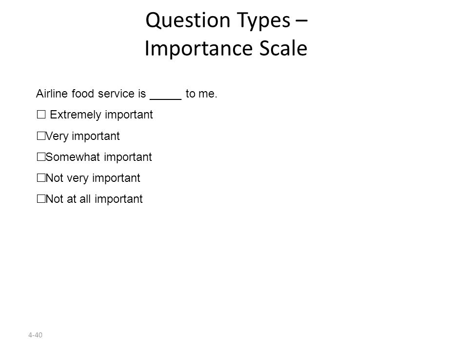 4-40 Question Types – Importance Scale Airline food service is _____ to me.  Extremely important  Very important  Somewhat important  Not very imp