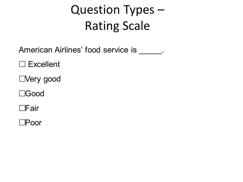 Question Types – Rating Scale American Airlines' food service is _____.  Excellent  Very good  Good  Fair  Poor