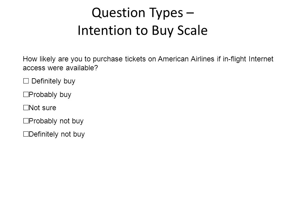 Question Types – Intention to Buy Scale How likely are you to purchase tickets on American Airlines if in-flight Internet access were available?  Def
