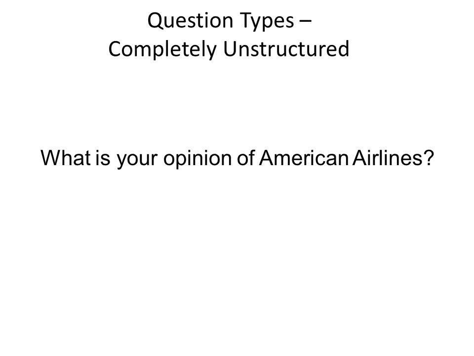 Question Types – Completely Unstructured What is your opinion of American Airlines