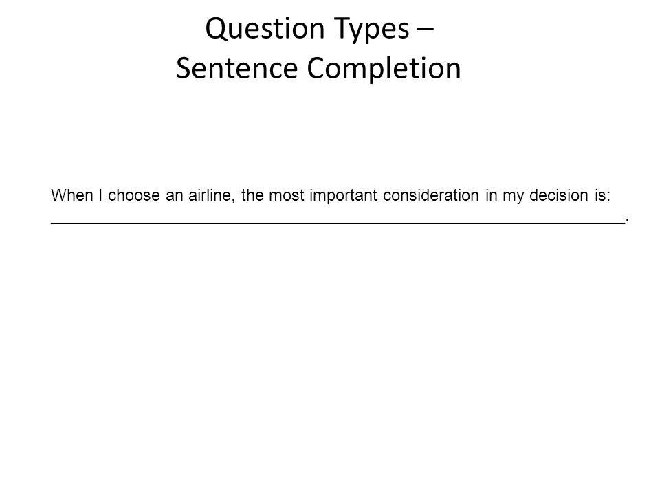 Question Types – Sentence Completion When I choose an airline, the most important consideration in my decision is: _______________________________________________________________.