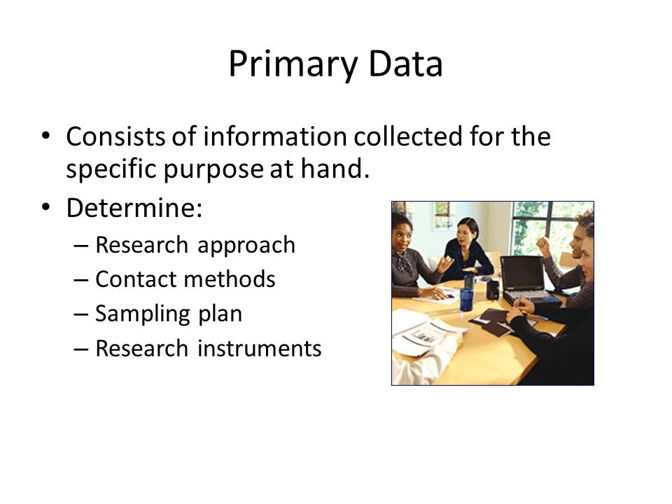 Consists of information collected for the specific purpose at hand. Determine: – Research approach – Contact methods – Sampling plan – Research instru