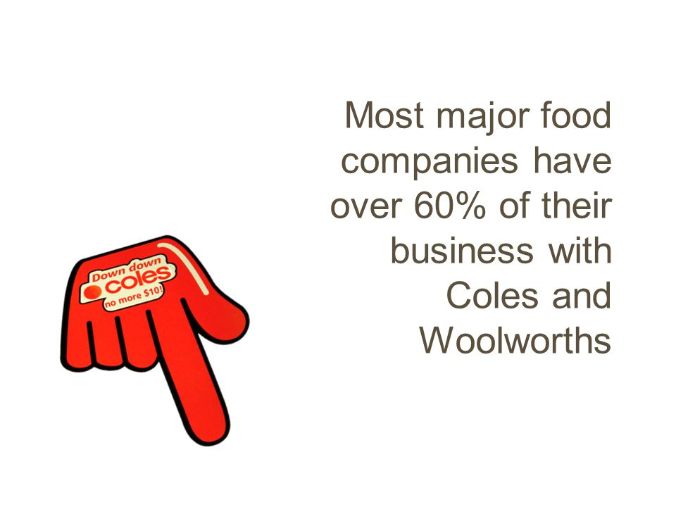 Most major food companies have over 60% of their business with Coles and Woolworths