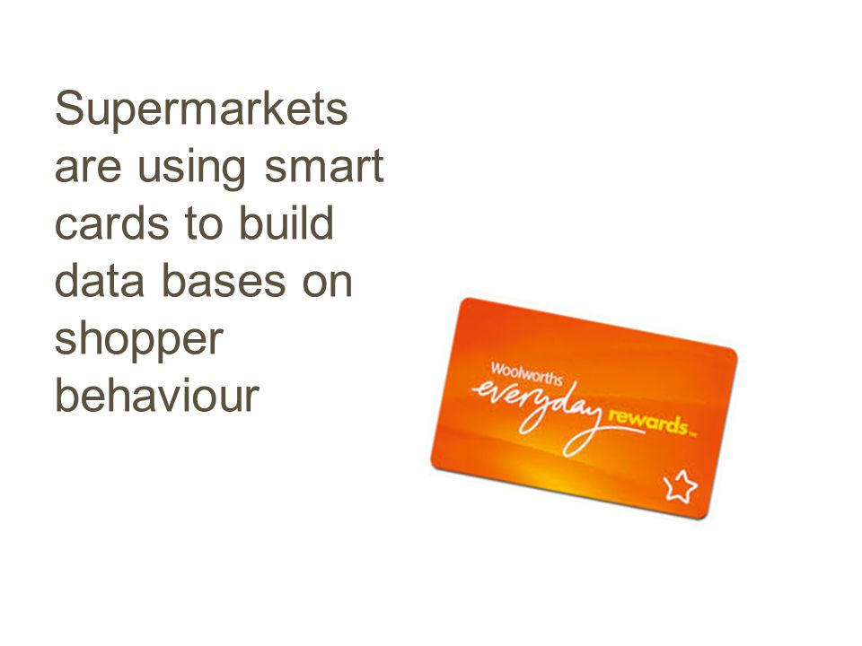 Supermarkets are using smart cards to build data bases on shopper behaviour