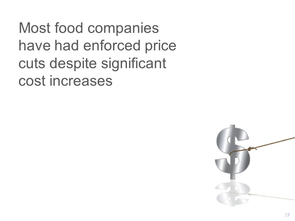 19 Most food companies have had enforced price cuts despite significant cost increases