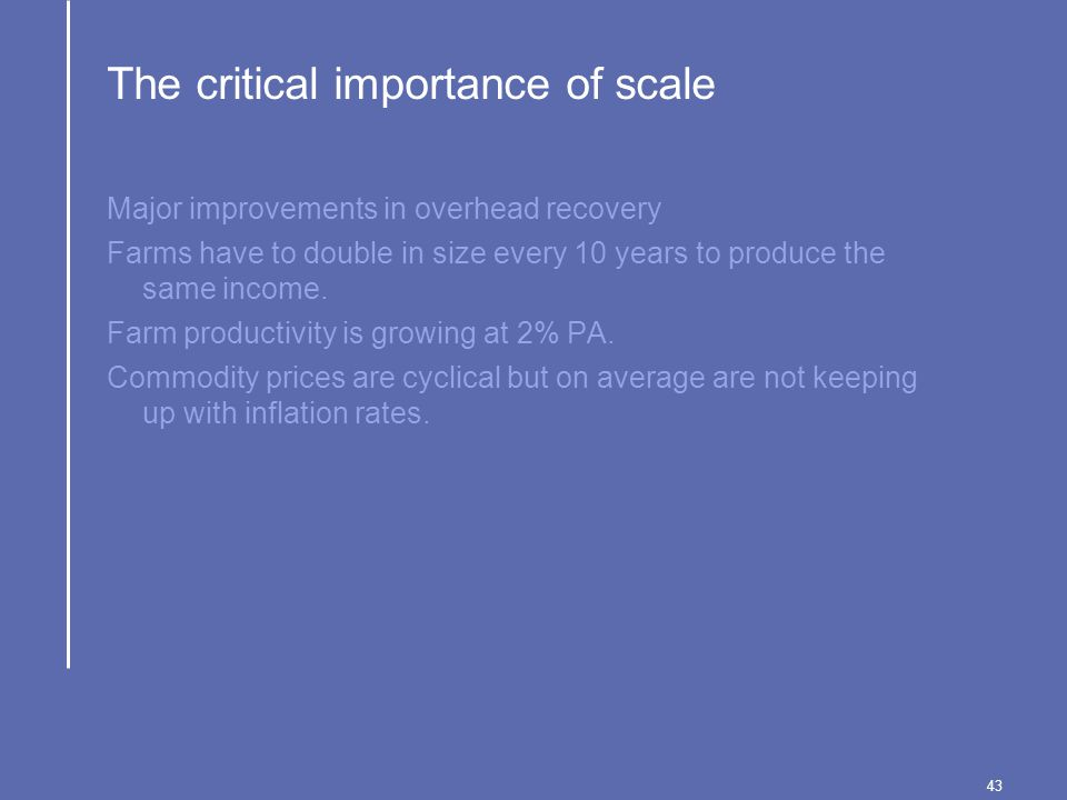 43 The critical importance of scale Major improvements in overhead recovery Farms have to double in size every 10 years to produce the same income.