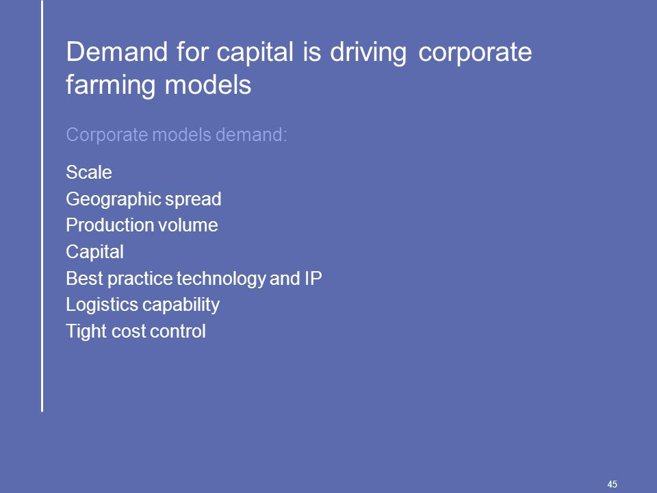 45 Demand for capital is driving corporate farming models Scale Geographic spread Production volume Capital Best practice technology and IP Logistics capability Tight cost control Corporate models demand:
