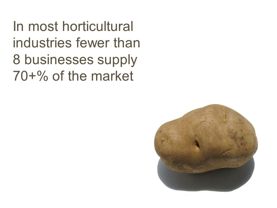 In most horticultural industries fewer than 8 businesses supply 70+% of the market
