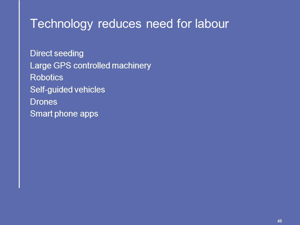 48 Technology reduces need for labour Direct seeding Large GPS controlled machinery Robotics Self-guided vehicles Drones Smart phone apps
