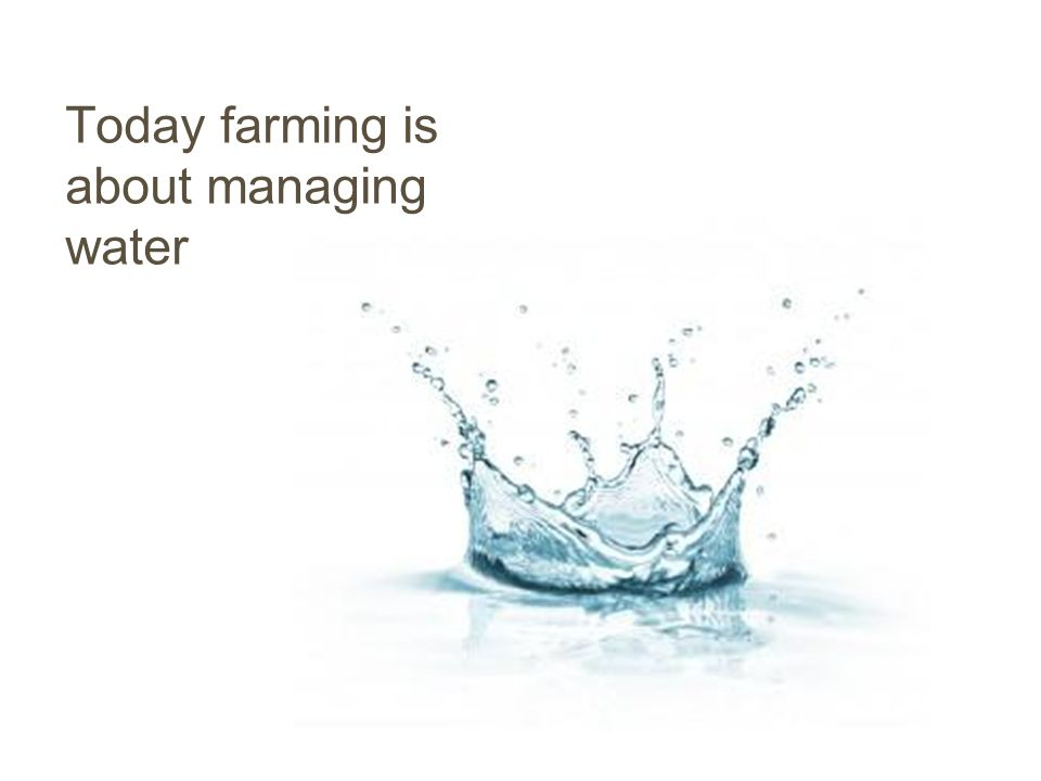 Today farming is about managing water