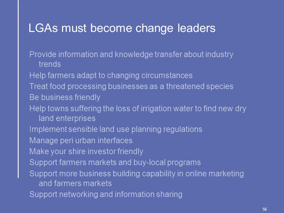 56 LGAs must become change leaders Provide information and knowledge transfer about industry trends Help farmers adapt to changing circumstances Treat food processing businesses as a threatened species Be business friendly Help towns suffering the loss of irrigation water to find new dry land enterprises Implement sensible land use planning regulations Manage peri urban interfaces Make your shire investor friendly Support farmers markets and buy-local programs Support more business building capability in online marketing and farmers markets Support networking and information sharing