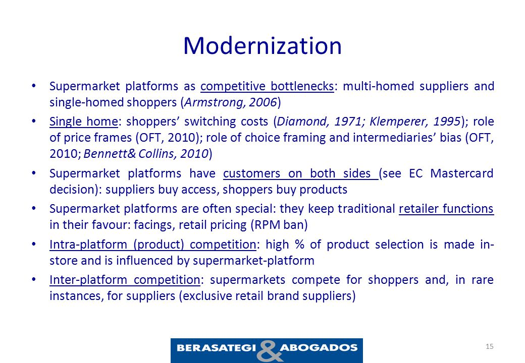 Modernization Supermarket platforms as competitive bottlenecks: multi-homed suppliers and single-homed shoppers (Armstrong, 2006) Single home: shoppers' switching costs (Diamond, 1971; Klemperer, 1995); role of price frames (OFT, 2010); role of choice framing and intermediaries' bias (OFT, 2010; Bennett& Collins, 2010) Supermarket platforms have customers on both sides (see EC Mastercard decision): suppliers buy access, shoppers buy products Supermarket platforms are often special: they keep traditional retailer functions in their favour: facings, retail pricing (RPM ban) Intra-platform (product) competition: high % of product selection is made in- store and is influenced by supermarket-platform Inter-platform competition: supermarkets compete for shoppers and, in rare instances, for suppliers (exclusive retail brand suppliers) 15