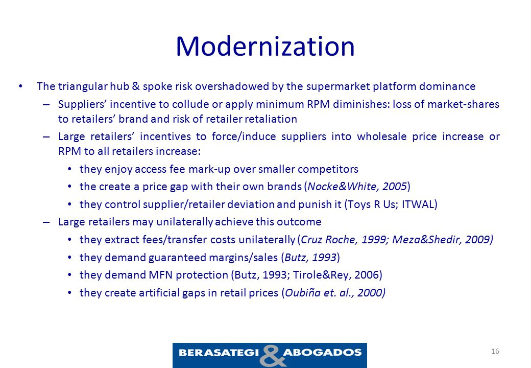 Modernization The triangular hub & spoke risk overshadowed by the supermarket platform dominance – Suppliers' incentive to collude or apply minimum RPM diminishes: loss of market-shares to retailers' brand and risk of retailer retaliation – Large retailers' incentives to force/induce suppliers into wholesale price increase or RPM to all retailers increase: they enjoy access fee mark-up over smaller competitors the create a price gap with their own brands (Nocke&White, 2005) they control supplier/retailer deviation and punish it (Toys R Us; ITWAL) – Large retailers may unilaterally achieve this outcome they extract fees/transfer costs unilaterally (Cruz Roche, 1999; Meza&Shedir, 2009) they demand guaranteed margins/sales (Butz, 1993) they demand MFN protection (Butz, 1993; Tirole&Rey, 2006) they create artificial gaps in retail prices (Oubiña et.