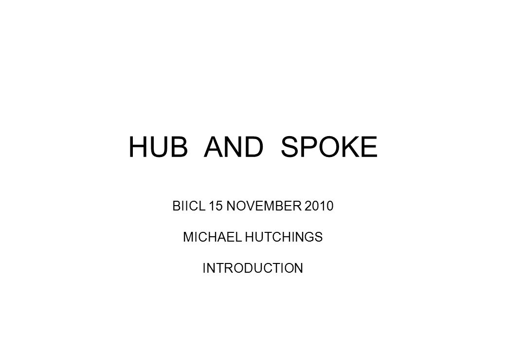 HUB AND SPOKE BIICL 15 NOVEMBER 2010 MICHAEL HUTCHINGS INTRODUCTION