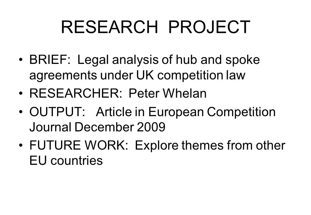 RESEARCH PROJECT BRIEF: Legal analysis of hub and spoke agreements under UK competition law RESEARCHER: Peter Whelan OUTPUT: Article in European Competition Journal December 2009 FUTURE WORK: Explore themes from other EU countries