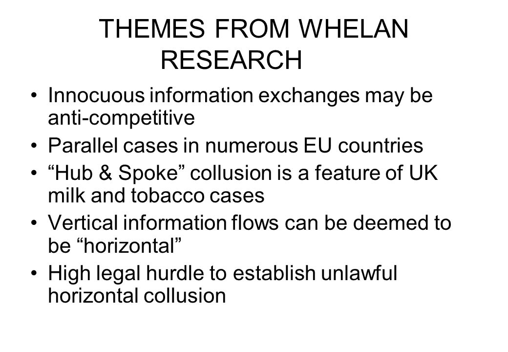 THEMES FROM WHELAN RESEARCH Innocuous information exchanges may be anti-competitive Parallel cases in numerous EU countries Hub & Spoke collusion is a feature of UK milk and tobacco cases Vertical information flows can be deemed to be horizontal High legal hurdle to establish unlawful horizontal collusion